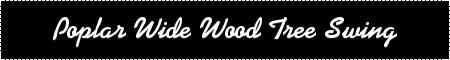 Wood Tree Swing- Poplar Wide